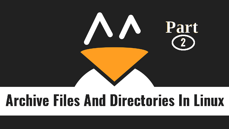 How To Archive Files And Directories In Linux [Part 2
