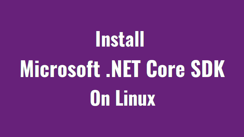 How To Install Microsoft  NET Core SDK On Linux - OSTechNix